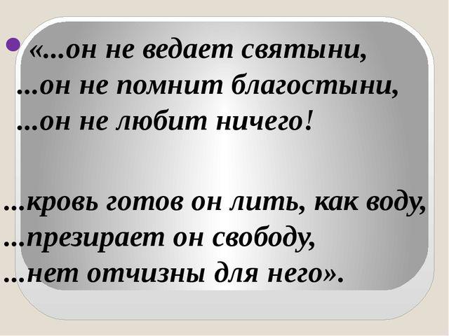 «...он не ведает святыни, ...он не помнит благостыни, ...он не любит ничего!...