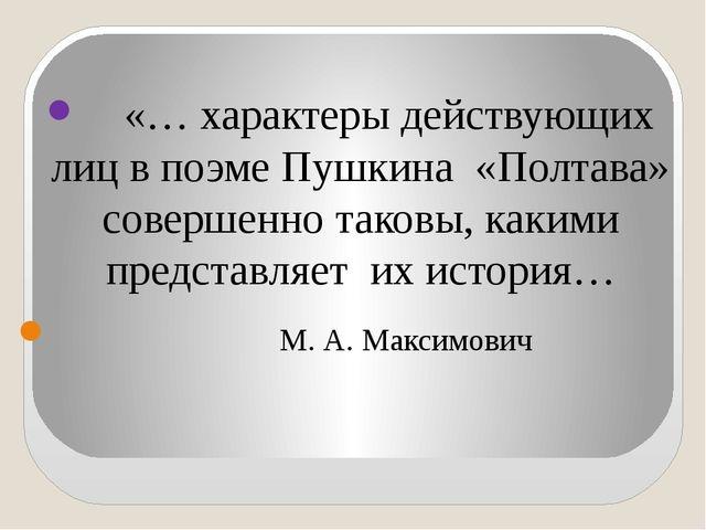 «… характеры действующих лиц в поэме Пушкина «Полтава» совершенно таковы, ка...