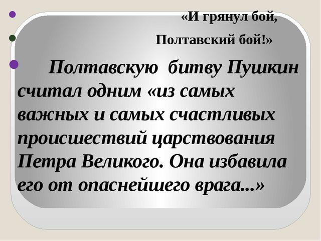 «И грянул бой, Полтавский бой!» Полтавскую битву Пушкин считал одним «из са...