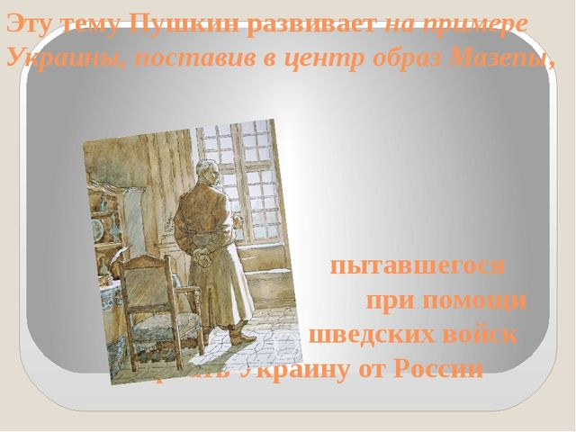 Эту тему Пушкин развивает на примере Украины, поставив в центр образ Мазепы,...