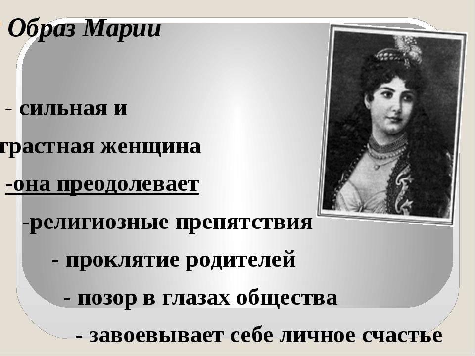 Образ Марии - сильная и страстная женщина -она преодолевает -религиозные преп...