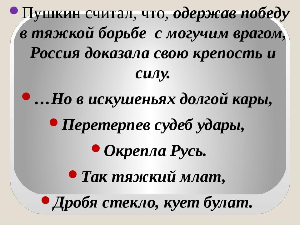 Пушкин считал, что, одержав победу в тяжкой борьбе с могучим врагом, Россия...