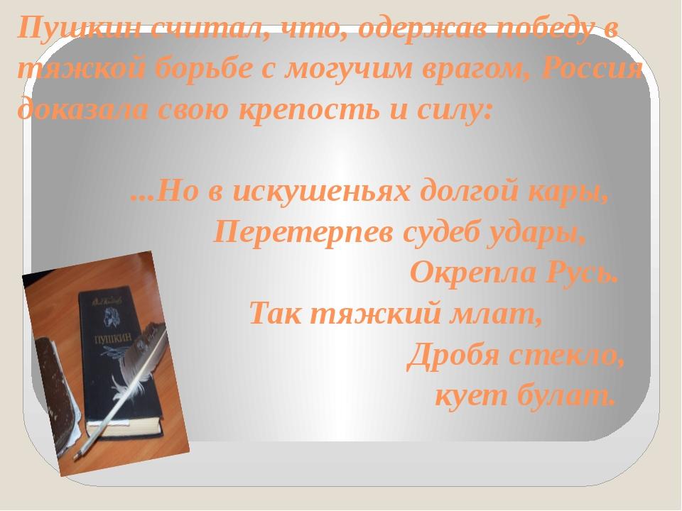 Пушкин считал, что, одержав победу в тяжкой борьбе с могучим врагом, Россия д...
