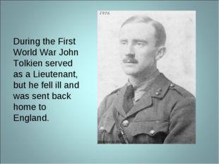 During the First World War John Tolkien served as a Lieutenant, but he fell i