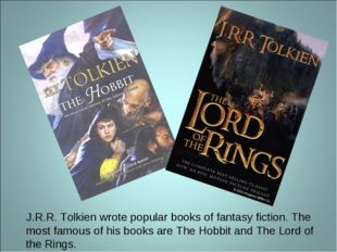 J.R.R. Tolkien wrote popular books of fantasy fiction. The most famous of his