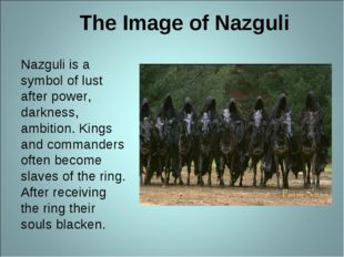 The Image of Nazguli Nazguli is a symbol of lust after power, darkness, ambit