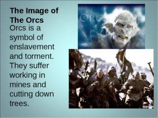 The Image of The Orcs Orcs is a symbol of enslavement and torment. They suffe