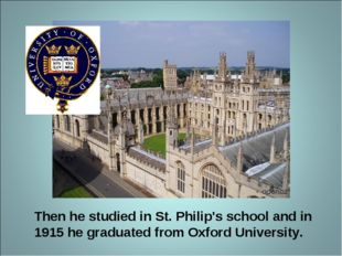 Then he studied in St. Philip's school and in 1915 he graduated from Oxford U
