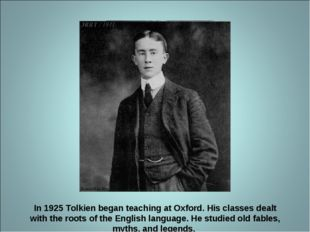 In 1925 Tolkien began teaching at Oxford. His classes dealt with the roots o