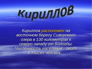 Кириллов расположен на восточном берегу Сиверского озера в 130 километрах к с
