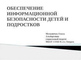 ОБЕСПЕЧЕНИЕ ИНФОРМАЦИОННОЙ БЕЗОПАСНОСТИ ДЕТЕЙ И ПОДРОСТКОВ Мельничук Ольга Ал