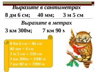 Выразите в сантиметрах 8 дм 6 см; 40 мм; 3 м 5 см Выразите в метрах 3 км 300м