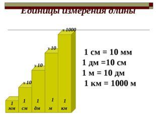 Единицы измерения длины мм см м км дм Х 10 Х 10 Х 10 1 см = 10 мм 1 дм =10 см