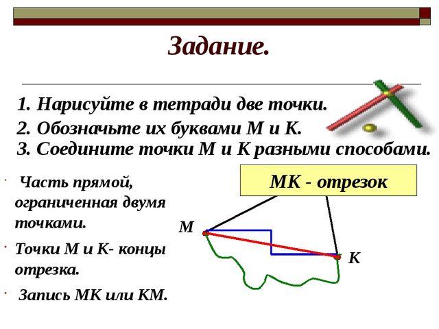 Задание. 1. Нарисуйте в тетради две точки. 2. Обозначьте их буквами М и К. М...