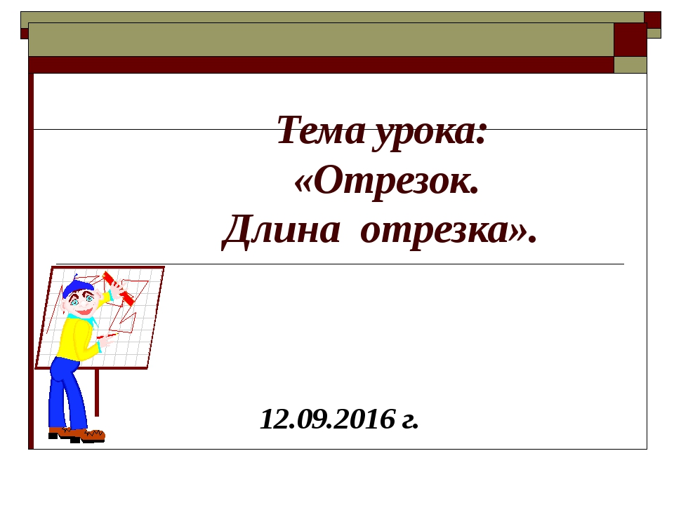 Тема урока: «Отрезок. Длина отрезка». 12.09.2016 г.