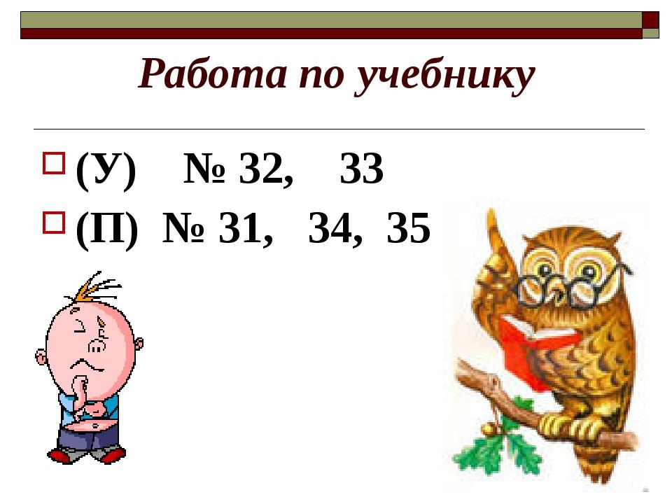 Работа по учебнику (У) № 32, 33 (П) № 31, 34, 35