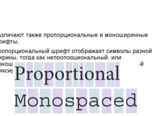 Различают также пропорциональные и моноширинные шрифты. Пропорциональный шри