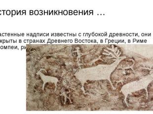История возникновения … Настенные надписи известны с глубокой древности, они