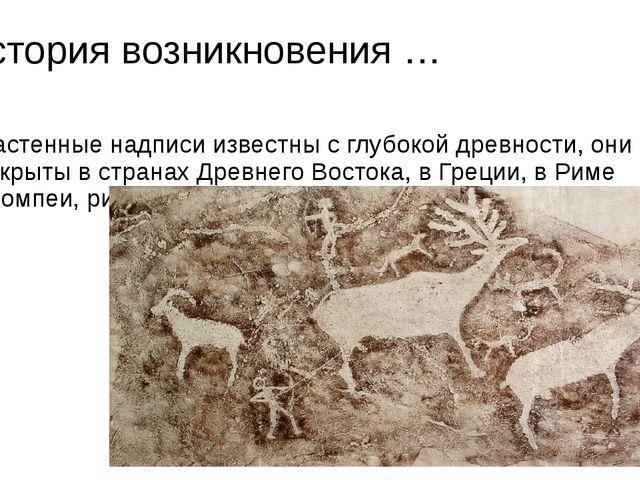 История возникновения … Настенные надписи известны с глубокой древности, они...