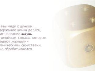 Сплавы меди с цинком (содержание цинка до 50%) носит название латунь. Это деш