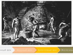 Железный век Бронзовый век Медный век Каменный век