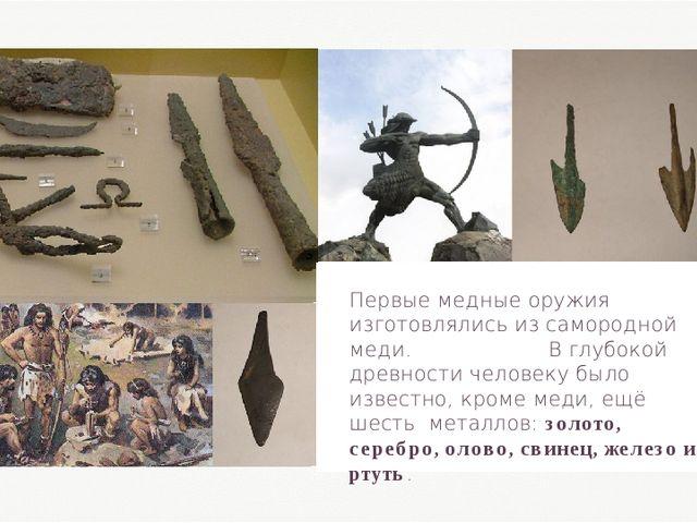 Первые медные оружия изготовлялись из самородной меди. В глубокой древности ч...