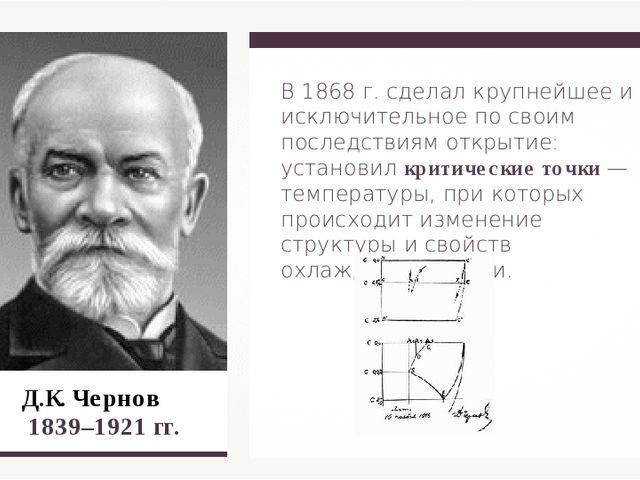 Д.К. Чернов 1839–1921 гг. В 1868 г. сделал крупнейшее и исключительное по св...