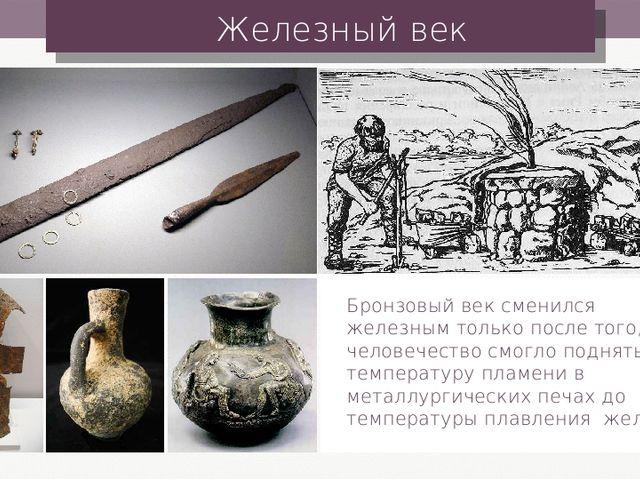 Железный век Бронзовый век сменился железным только после того, как человечес...