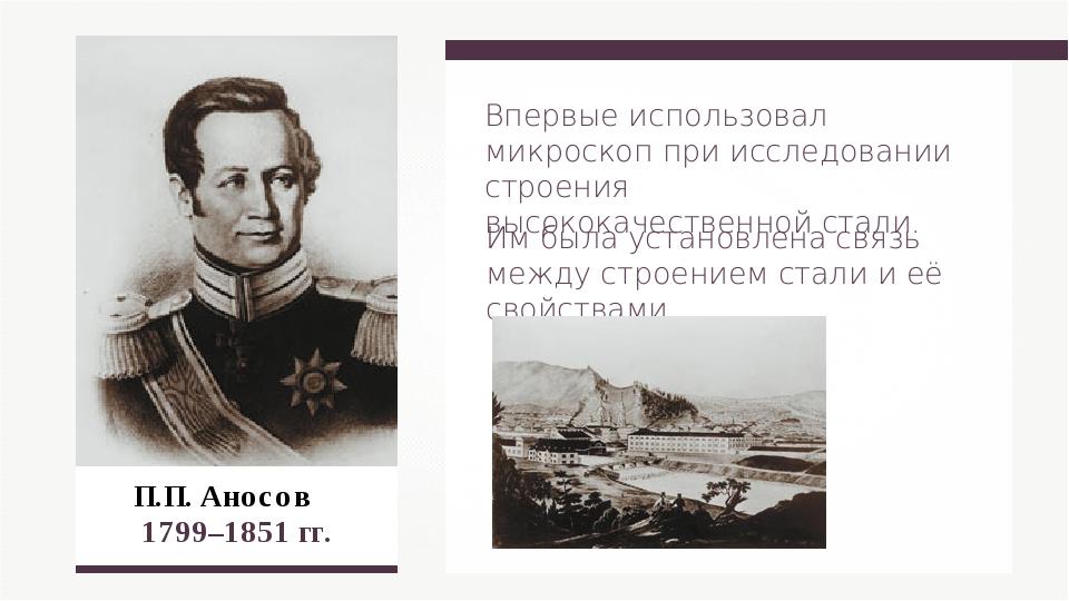 П.П. Аносов 1799–1851 гг. Впервые использовал микроскоп при исследовании стр...