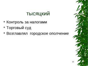 тысяцкий Контроль за налогами Торговый суд Возглавлял городское ополчение *