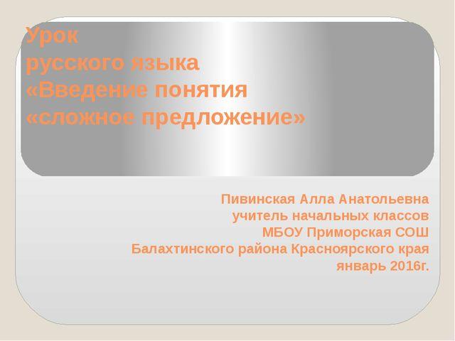 Урок русского языка «Введение понятия «сложное предложение» Пивинская Алла А...