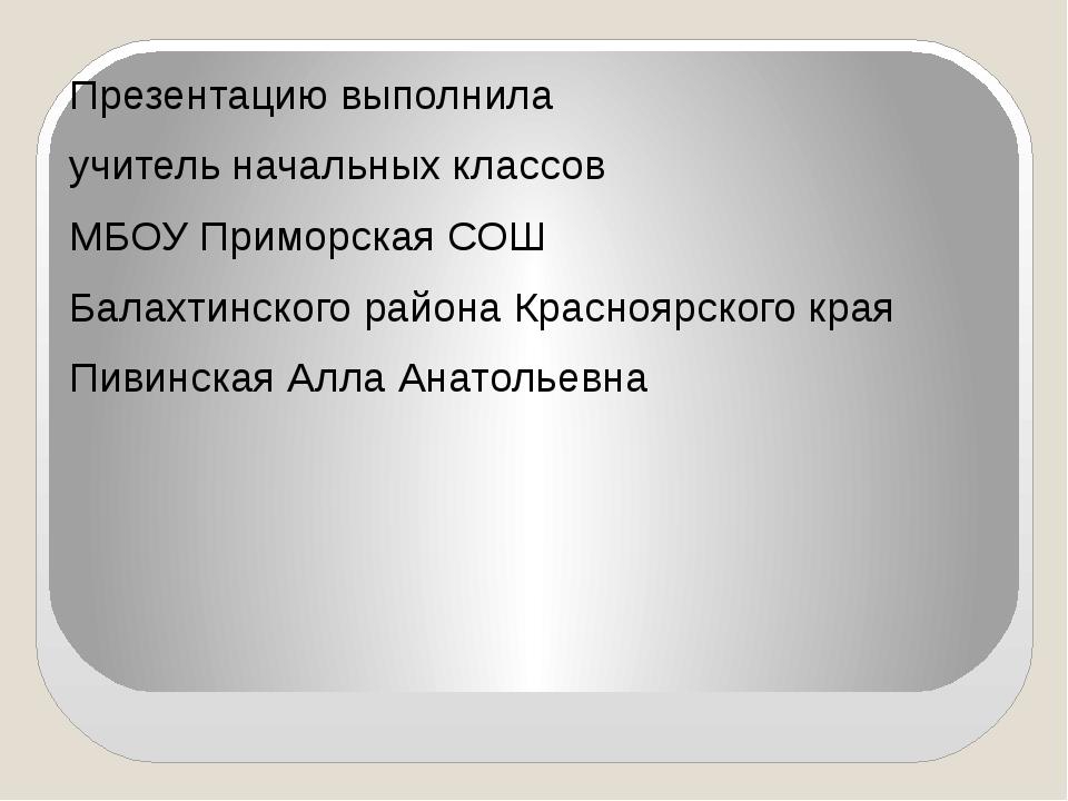 Презентацию выполнила учитель начальных классов МБОУ Приморская СОШ Балахтин...