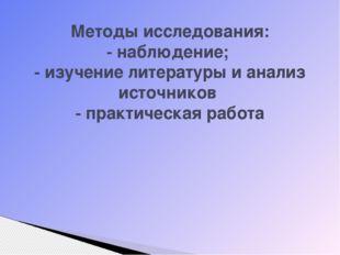 Методы исследования: - наблюдение; - изучение литературы и анализ источников