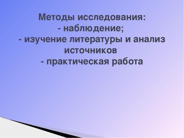 Методы исследования: - наблюдение; - изучение литературы и анализ источников...