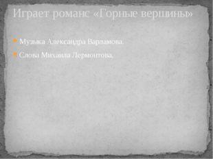 Музыка Александра Варламова. Слова Михаила Лермонтова. Играет романс «Горные