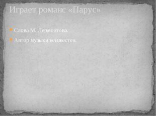 Слова М. Лермонтова. Автор музыки неизвестен. Играет романс «Парус»