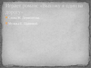 Слова М. Лермонтова. Музыка Е. Шашиной. Играет романс «Выхожу я один на дорогу»