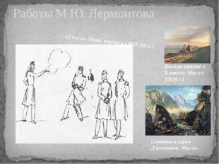 Работы М.Ю. Лермонтова Воспоминание о Кавказе. Масло (1838 г.) «Дуэль». Перо