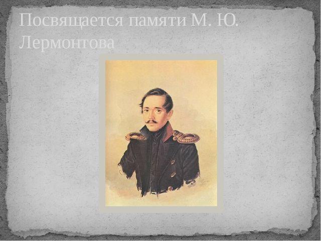 Посвящается памяти М. Ю. Лермонтова +++ +++