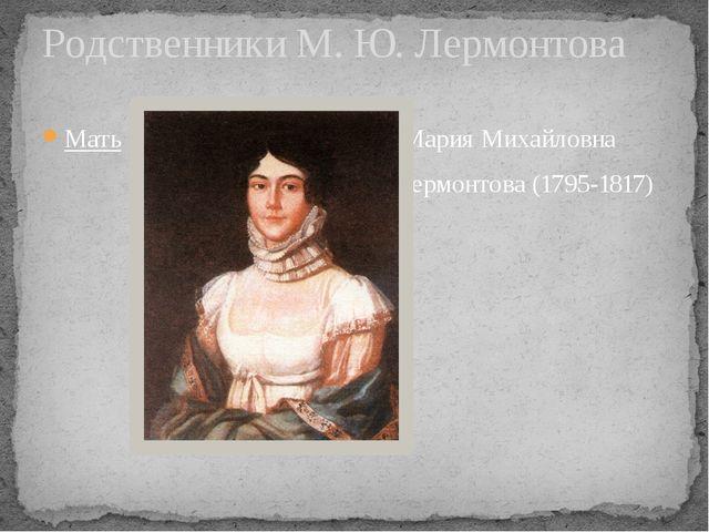 Мать Мария Михайловна Лермонтова (1795-1817) Родственники М. Ю. Лермонтова