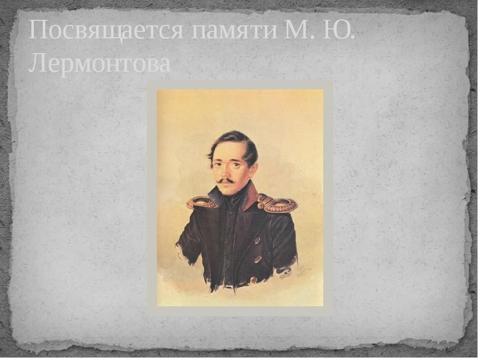 Посвящается памяти М. Ю. Лермонтова