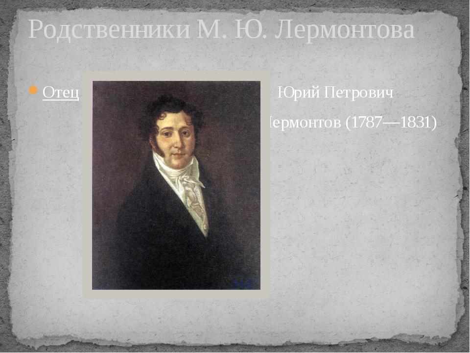 Отец Юрий Петрович Лермонтов (1787—1831) Родственники М. Ю. Лермонтова