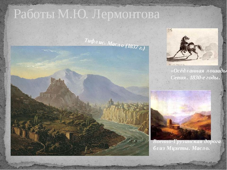 Работы М.Ю. Лермонтова Тифлис. Масло (1837 г.) Военно-Грузинская дорога близ...