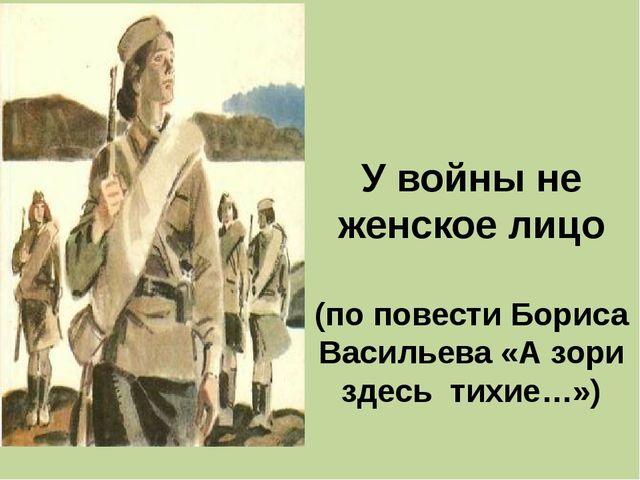 У войны не женское лицо (по повести Бориса Васильева «А зори здесь тихие…»)