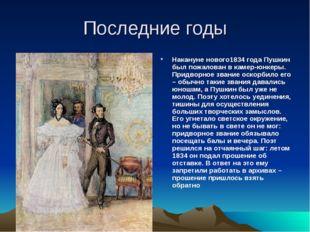 Последние годы Накануне нового1834 года Пушкин был пожалован в камер-юнкеры.