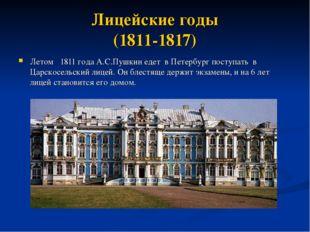 Лицейские годы (1811-1817) Летом 1811 года А.С.Пушкин едет в Петербург поступ