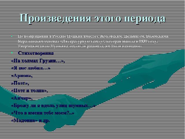 Произведения этого периода По возвращении в Россию Пушкин вместе с Жуковским,...