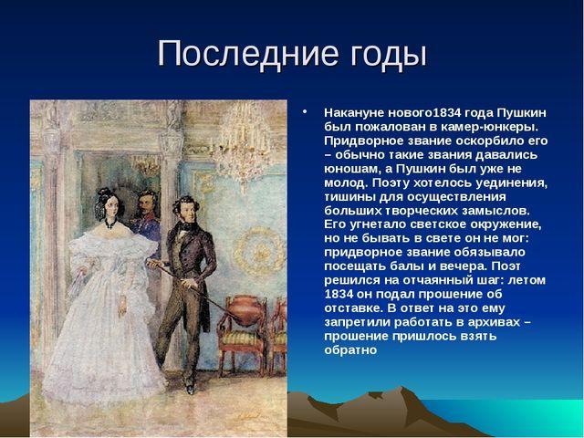 Последние годы Накануне нового1834 года Пушкин был пожалован в камер-юнкеры....