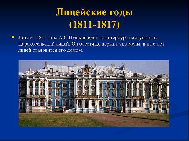 Лицейские годы (1811-1817) Летом 1811 года А.С.Пушкин едет в Петербург поступ...