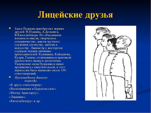 Лицейские друзья Здесь Пушкин приобретает верных друзей: И.Пущина, А.Дельвига...